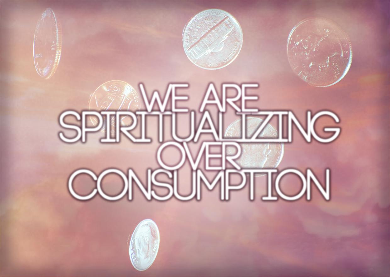 We Are Spiritualizing Over Consumption: