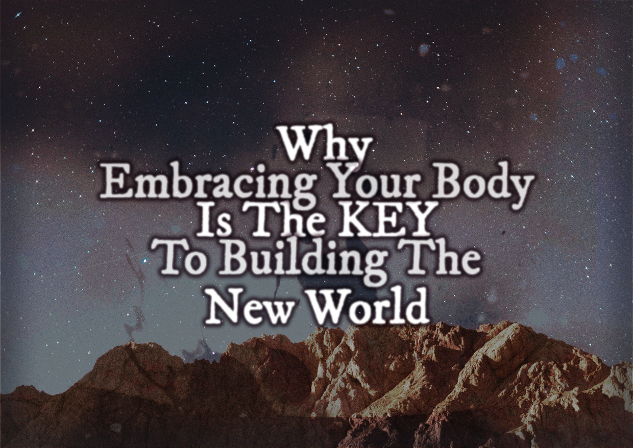 Why Embracing Your Body Is KEY To Building The New World