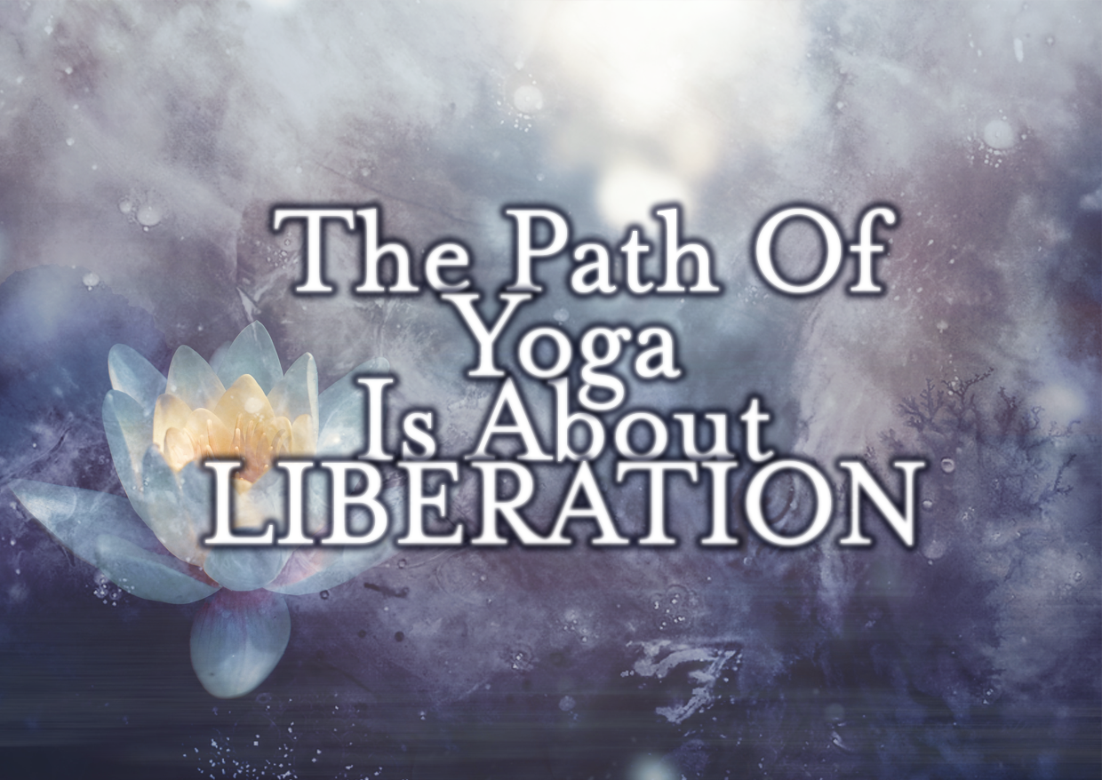 The Path Of Yoga Is About LIBERATION – Nothing More, Nothing Less