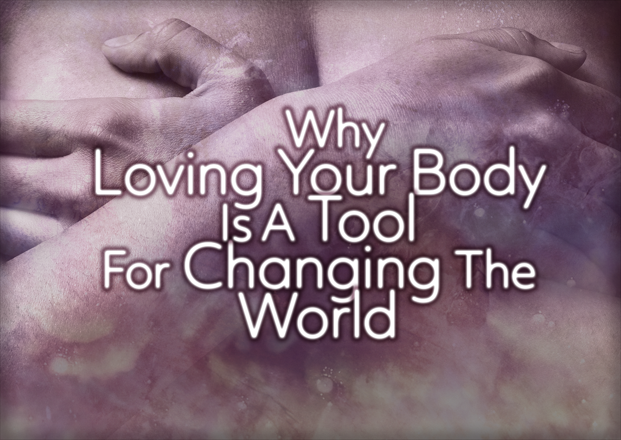 Why Loving Your Body Is A Tool For Changing The World