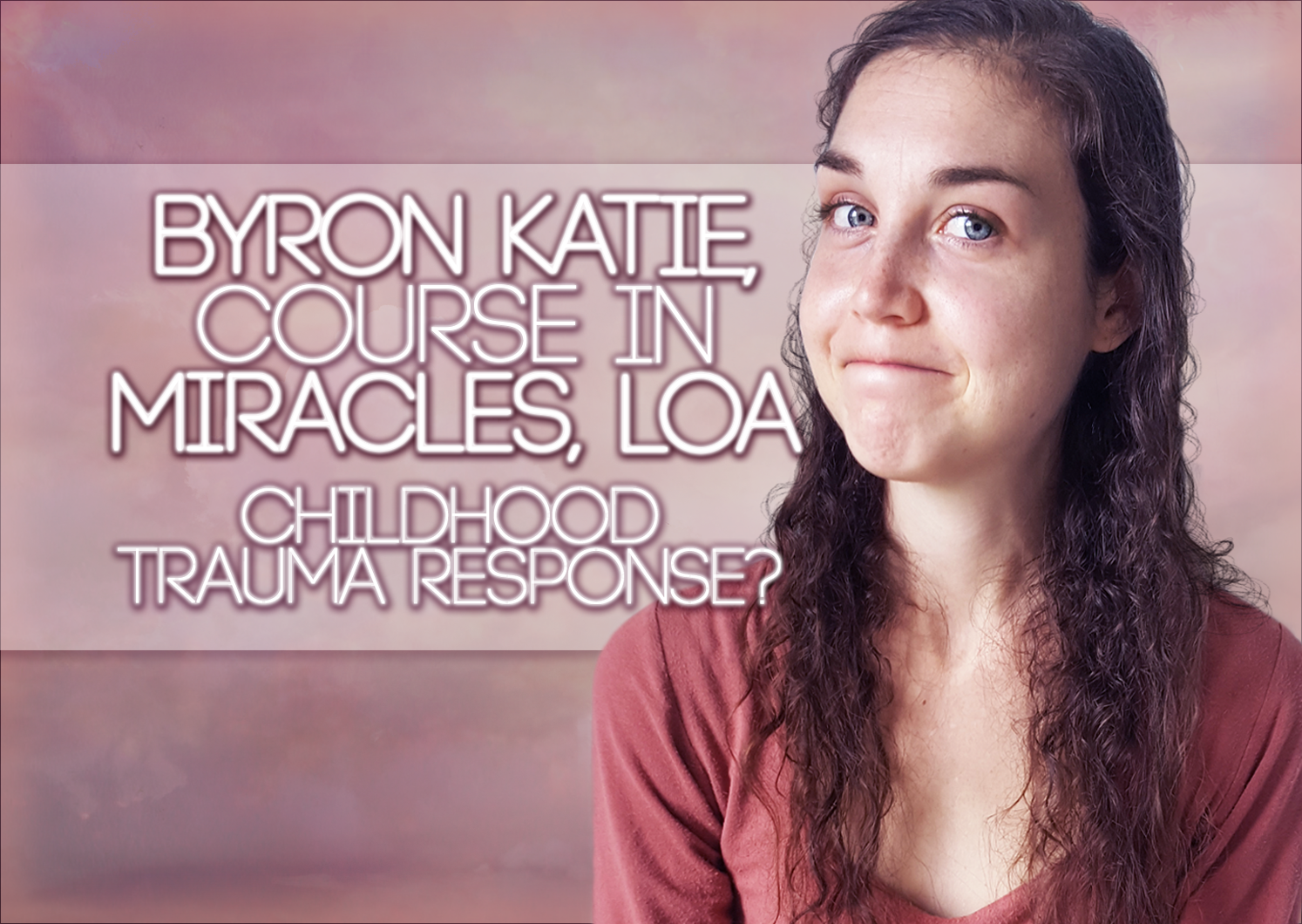 Byron Katie, Course In Miracles, LOA – Childhood TRAUMA Responses?