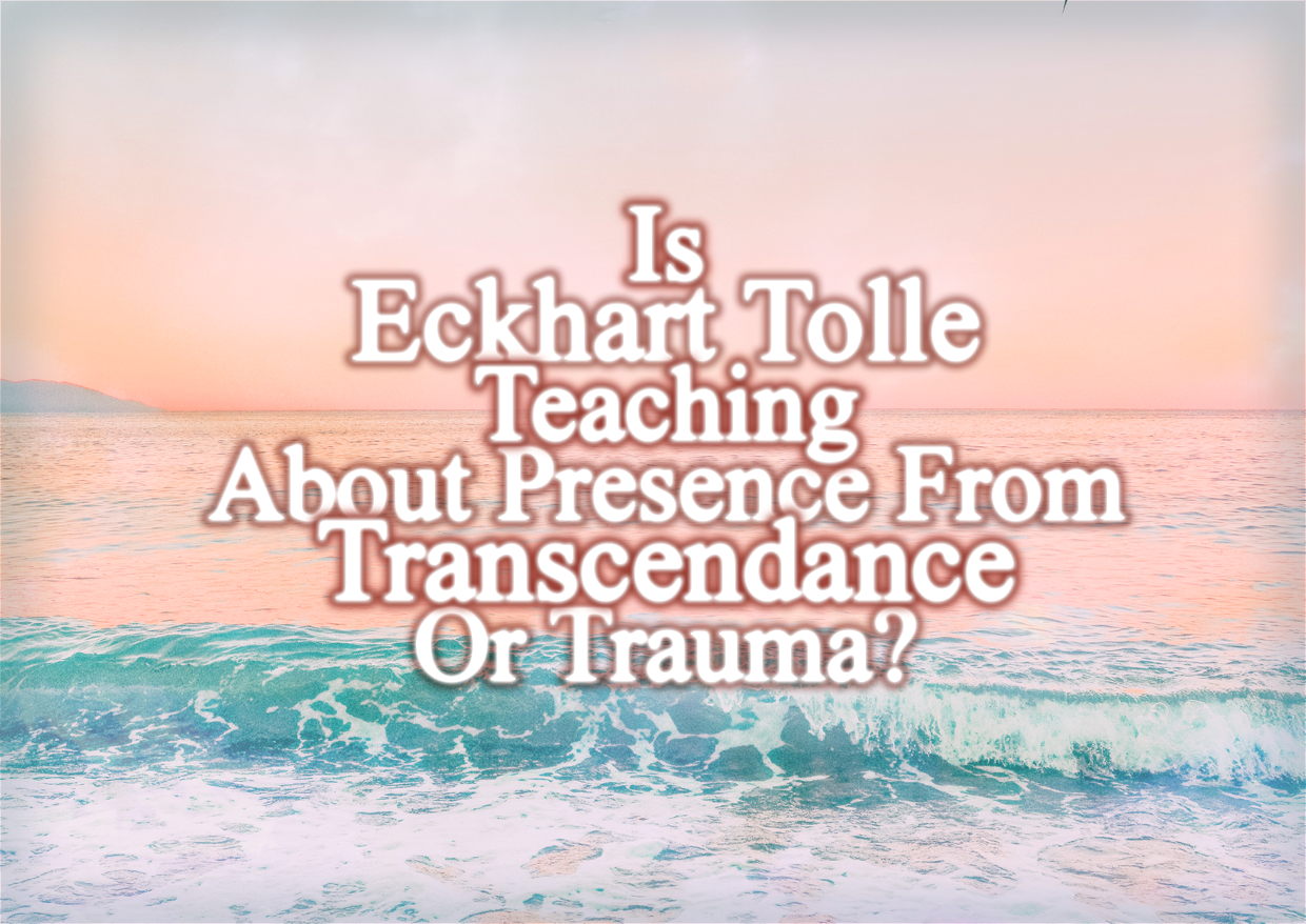 Is Eckhart Tolle Teaching About Presence From Transcendence Or Trauma?