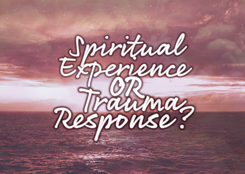 Spiritual Experience Or Trauma Response?