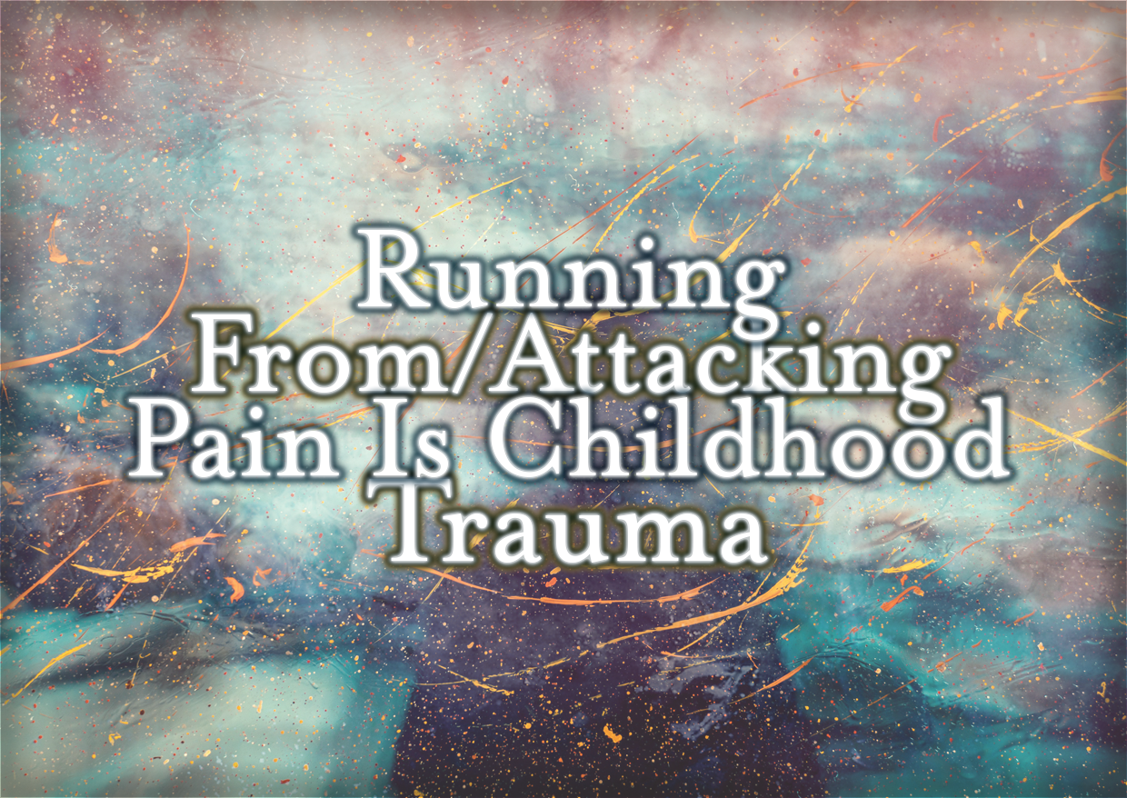 Running From/Attacking Pain Is Childhood Trauma