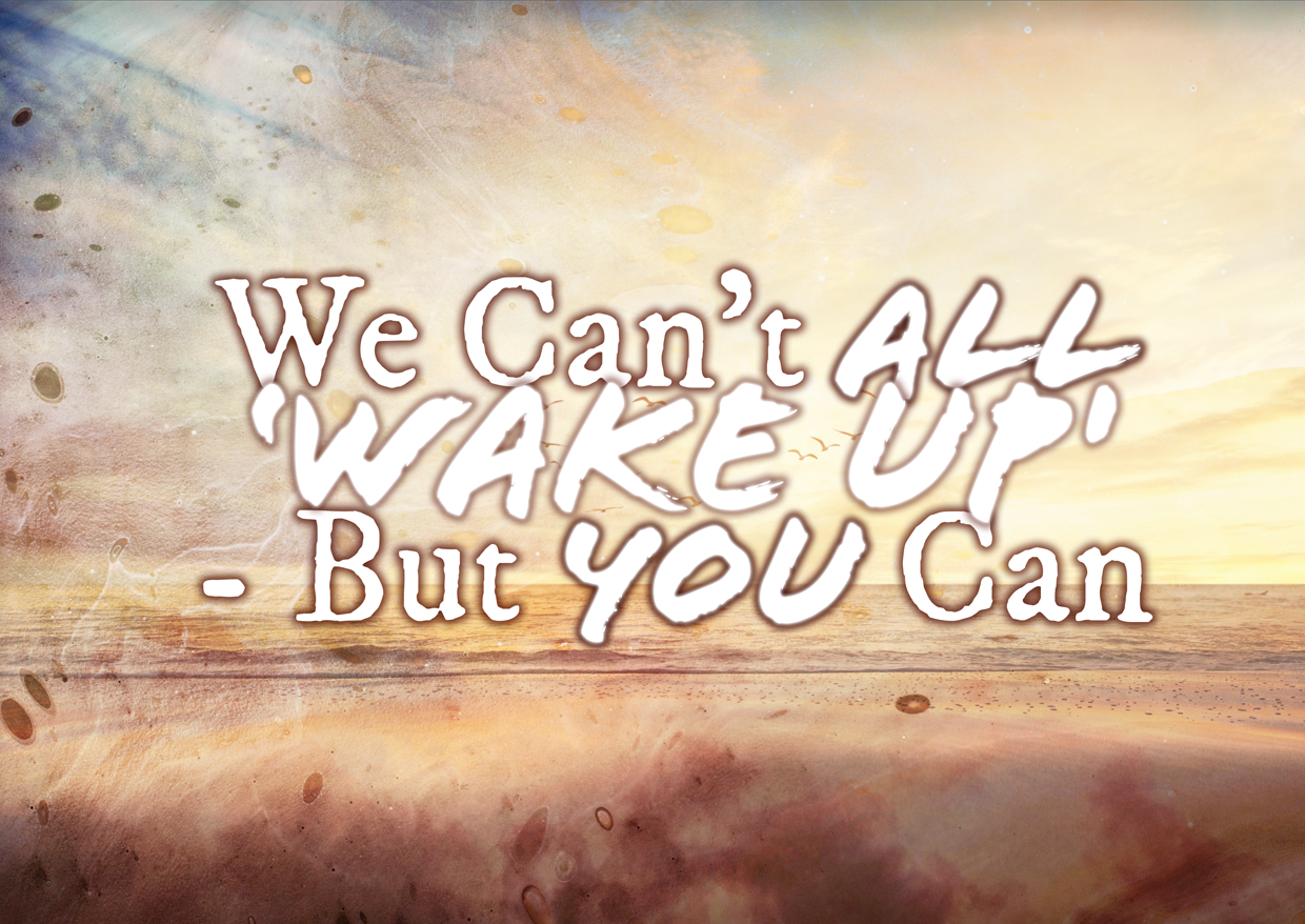 We Can't All 'Wake Up' – But YOU Can