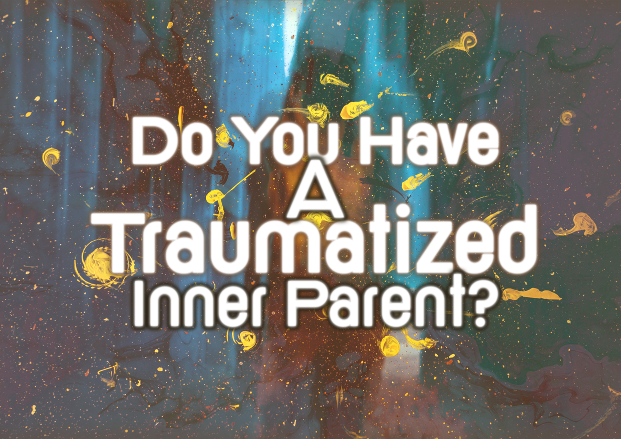 Do You Have A Traumatized Inner PARENT?