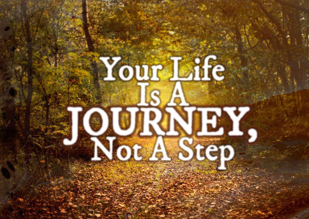 Your Life Is A Journey, Not A Step
