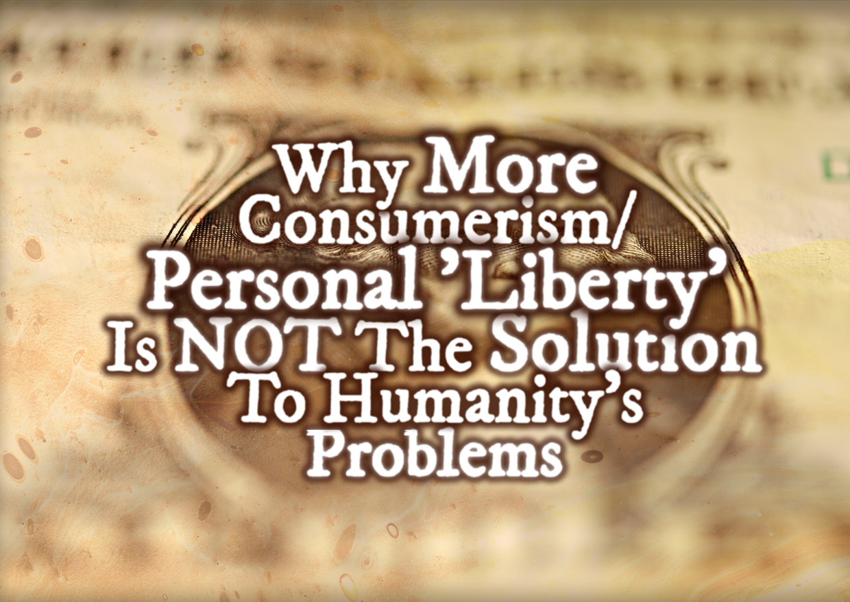 Why More Capitalism/Consumerism/Personal 'Liberty' Is NOT The Solution To Humanity's Problems