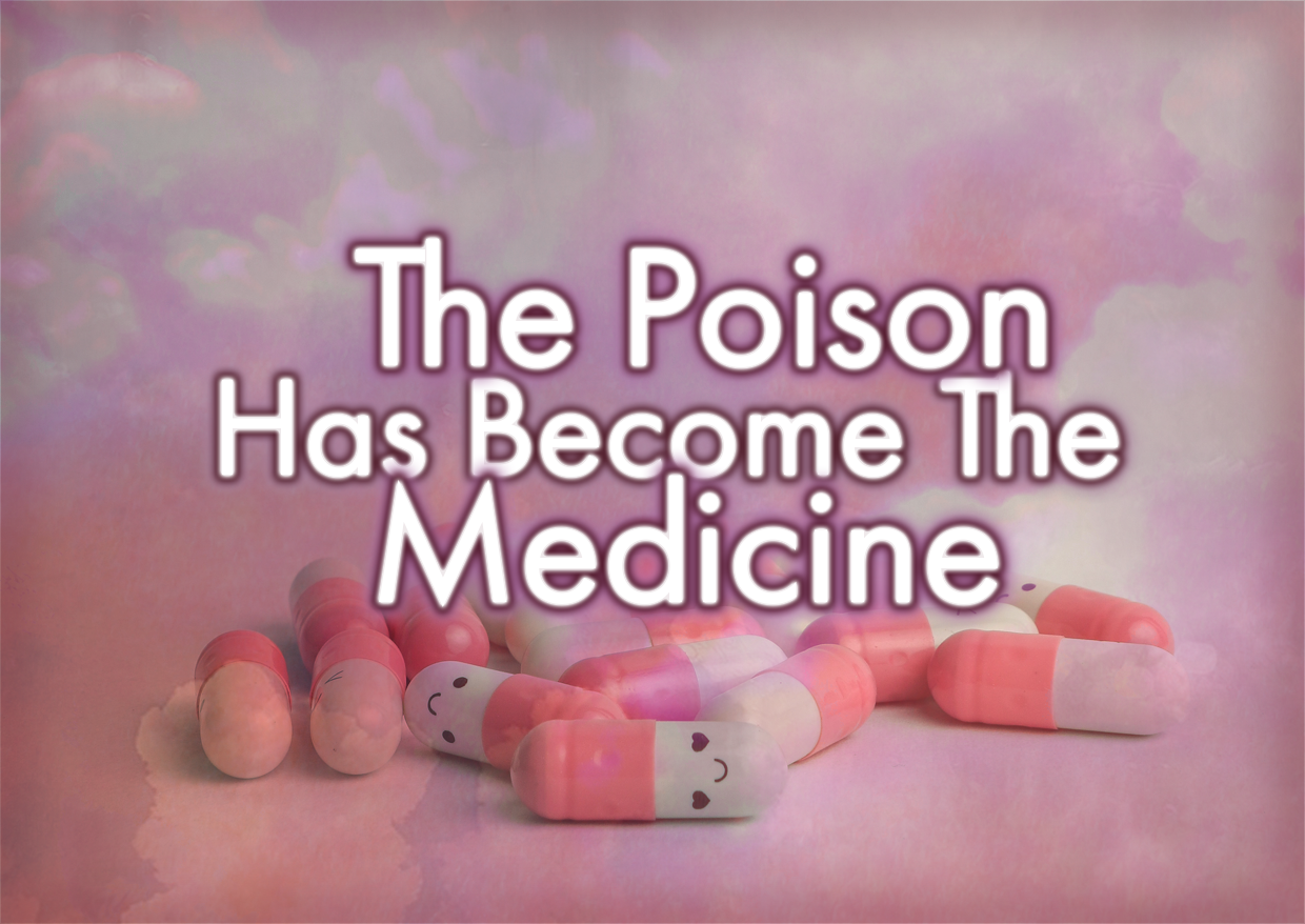 The Poison Has Become The Medicine