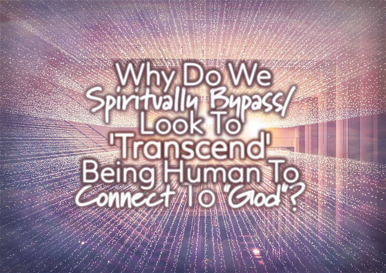 """Why Do We Spiritually Bypass/Look To 'Transcend' Being Human To Connect To """"God""""?"""