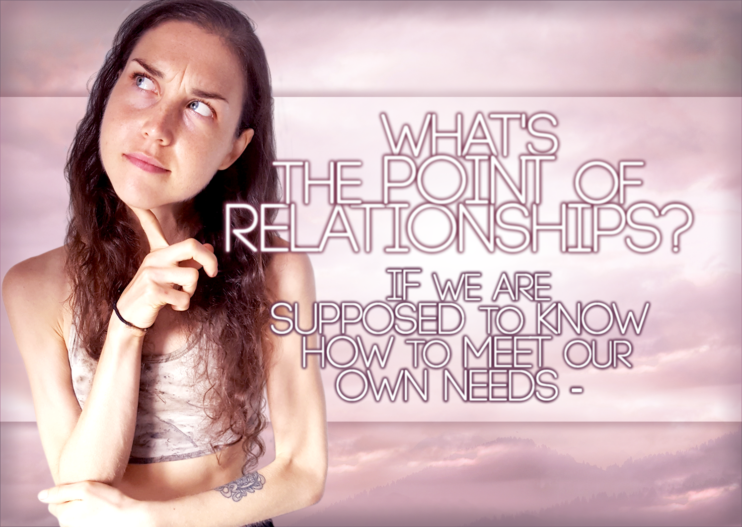 If We Are Supposed To Know How To Meet Our Own Needs – What's The Point Of Relationships?