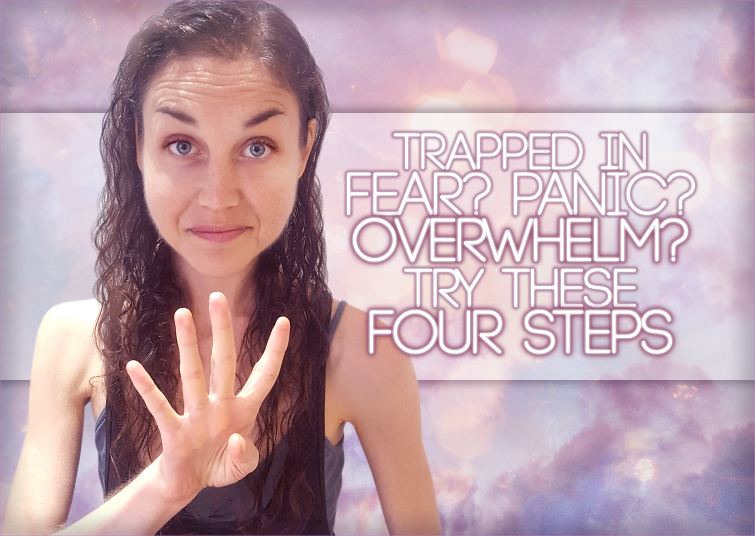 Trapped In Fear? Panic? Overwhelm? Try These Four Steps