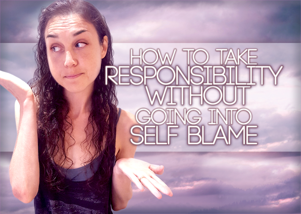 How To Take Responsibility WITHOUT Going Into Self Blame: