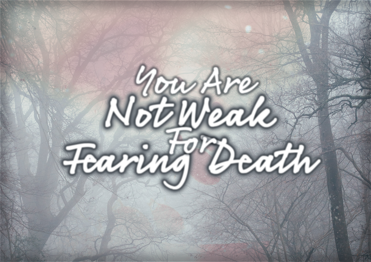 You Are Not Weak For Fearing Death