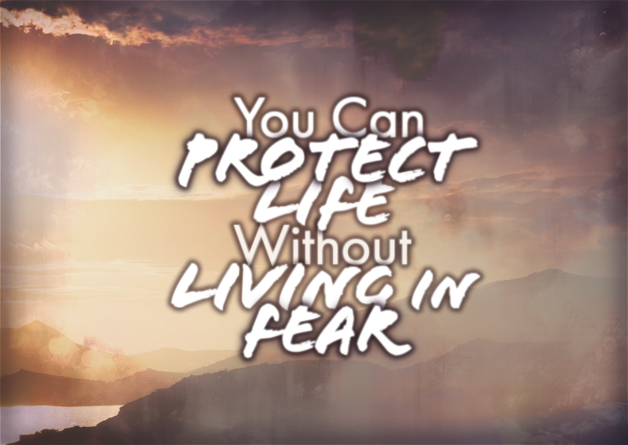 You Can Protect Life Without Living In Fear