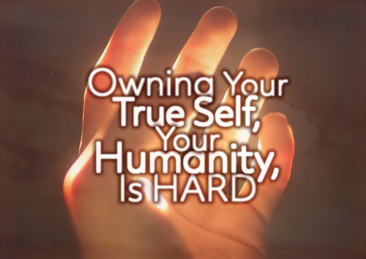 Owning Your True Self, Your Humanity, Is HARD