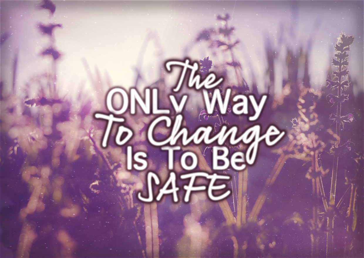 The ONLY Way To Change Is To Be SAFE