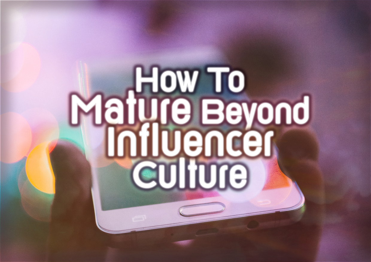 How To Mature Beyond Influencer Culture