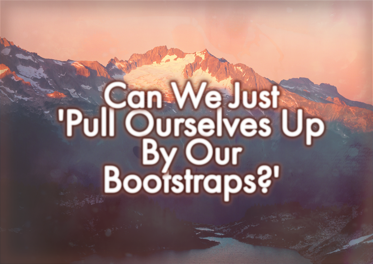 Can We Just 'Pull Ourselves Up By Our Bootstraps?'
