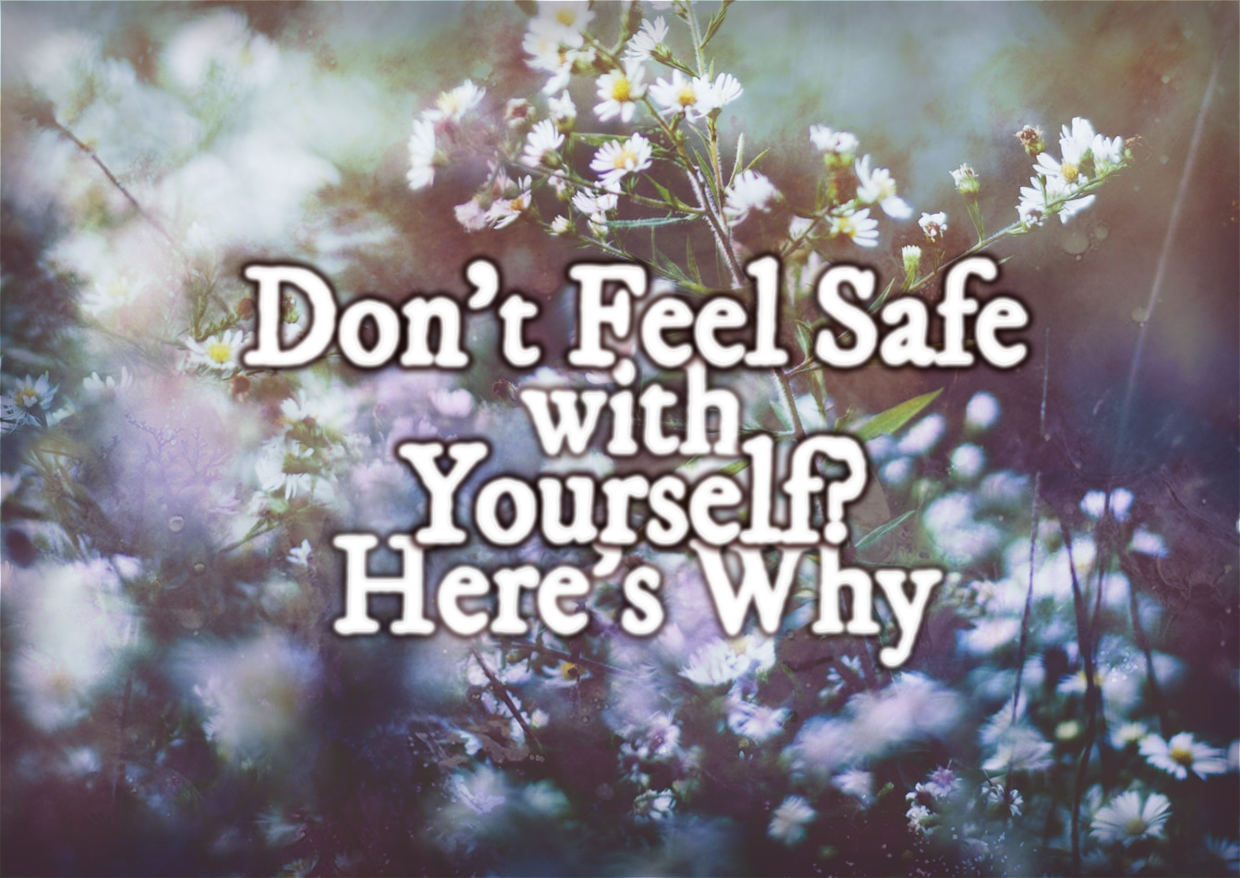 Don't Feel Safe With Yourself? Here's Why