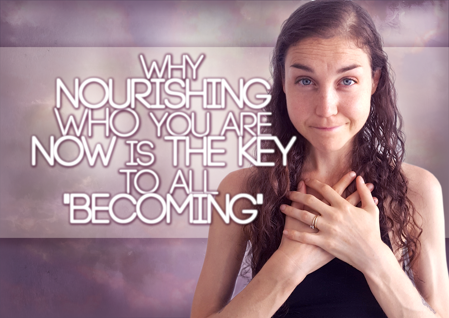 """Why Nourishing Who You Are NOW Is The KEY To All """"Becoming"""""""