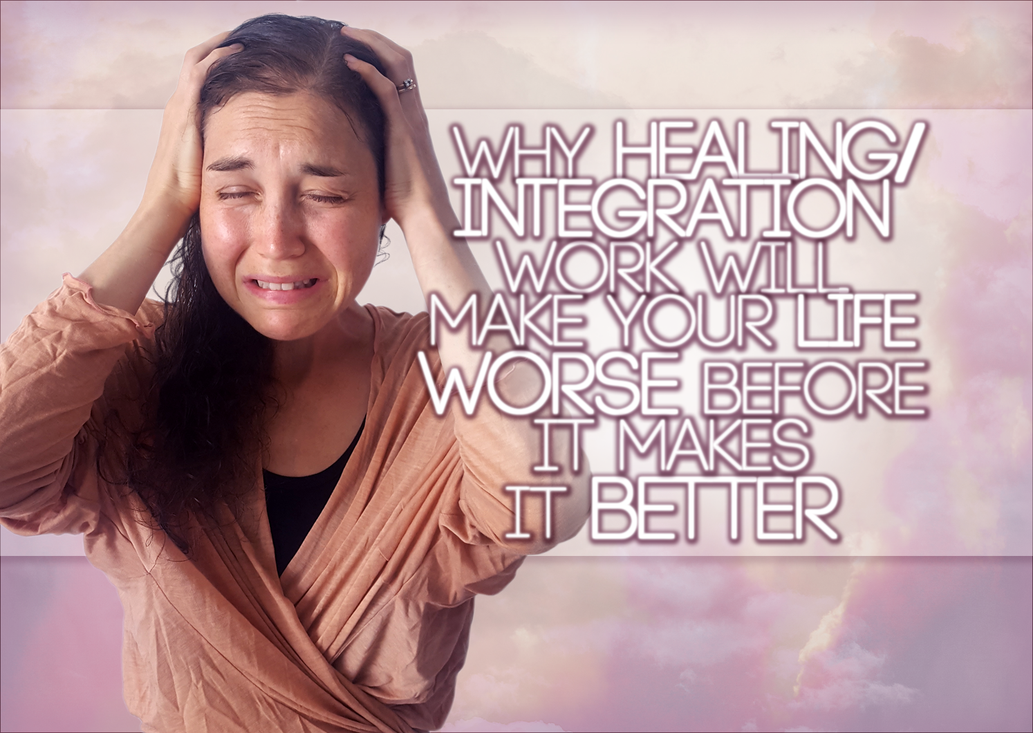Why Healing/Integration Work Is GOING To Make Your Life WORSE Before It Makes It Better: