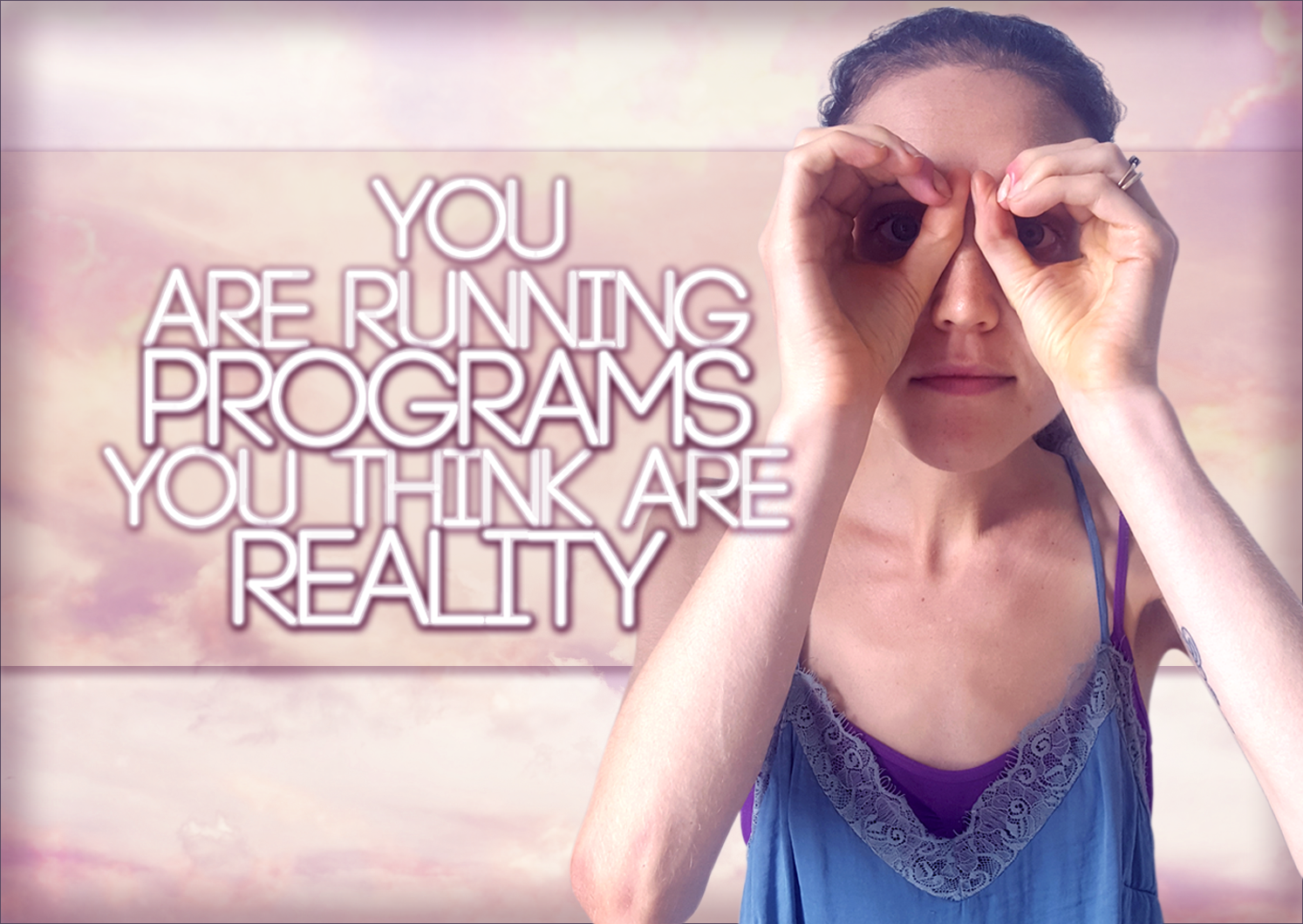 You Are Running Programs You Think Are Reality: